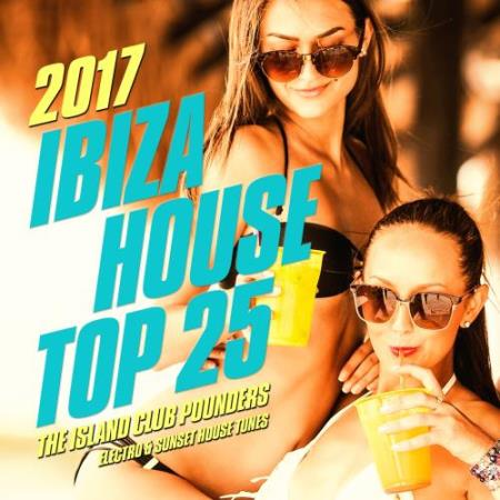 Ibiza House Top 25, 2017 (The Island Club Pounders, Electro & Sunset House Tunes) (2017)