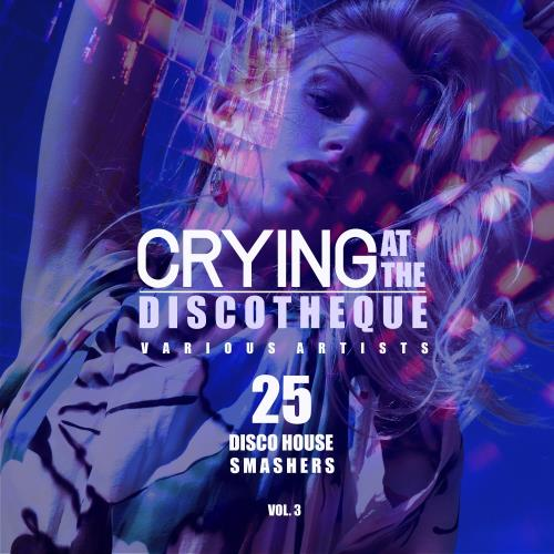 Crying at the Discotheque, Vol. 3 (25 Disco House Smashers) (2018)